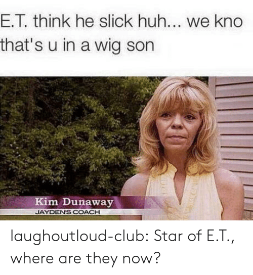 Club, Huh, and Slick: E.T. think he slick huh... we kno  that's u in a wig son  Kim Dunaway  JAYDENS COACH laughoutloud-club:  Star of E.T., where are they now?