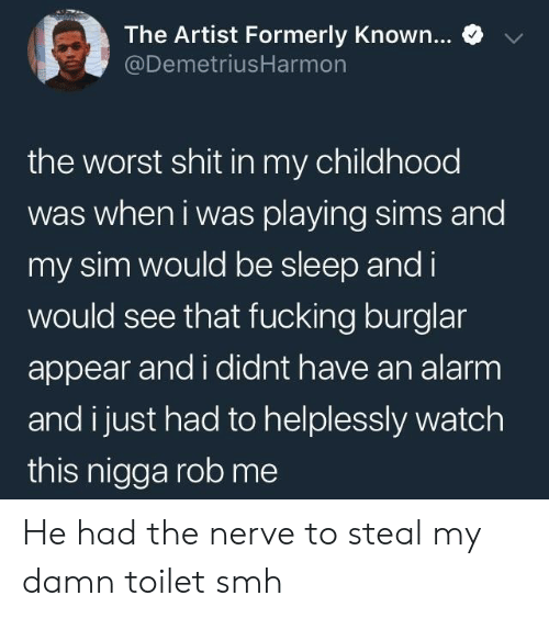 Fucking, Shit, and Smh: e  The Artist Formerly Known  @DemetriusHarmon  the worst shit in my childhood  was when i was playing sims and  my sim would be sleep and i  would see that fucking burglar  appear and i didnt have an alarm  and i just had to helplessly watch  this nigga rob me He had the nerve to steal my damn toilet smh