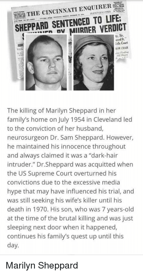 """Memes, Supreme Court, and Quest: E  THE CINCINNATI ENQUIRER  SHEPPARD SENTENCED TO LIFE.  MIIRNER VERDICT  ly, Sir.  iels Court  ROM ORAIR  The killing of Marilyn Sheppard in her  family's home on July 1954 in Cleveland led  to the conviction of her husband,  neurosurgeon Dr. Sam Sheppard. However,  he maintained his innocence throughout  and always claimed it was a """"dark-hair  intruder."""" Dr.Sheppard was acquitted when  the US Supreme Court overturned his  convictions due to the excessive media  hype that may have influenced his trial, and  was still seeking his wife's killer until his  death in 1970. His son, who was 7 years-old  at the time of the brutal killing and was just  sleeping next door when it happened,  continues his family's quest up until this  day. Marilyn Sheppard"""