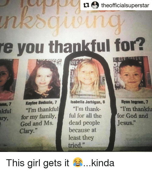 "Family, Jesus, and Memes: e theofficialsuperstar  re you tha  ul for?  Isabella Jerhlgan, 8  Koyloe Bedsole, 7  ""I'm thankfu  HI'm thankful  ""I'm thank  nkful  for my family,  ful for all the  for God and  God and Ms.  dead people  Jesus.  because at  Clary  least they  tried. This girl gets it 😂...kinda"