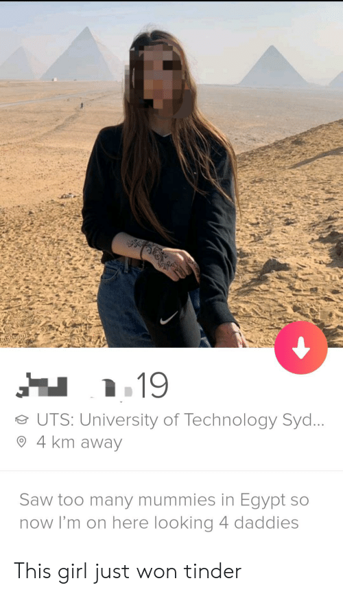 Saw, Tinder, and Girl: e UTS: University of Technology Syd  O 4 km away  Saw too many mummies in Egypt so  now I'm on here looking 4 daddies This girl just won tinder