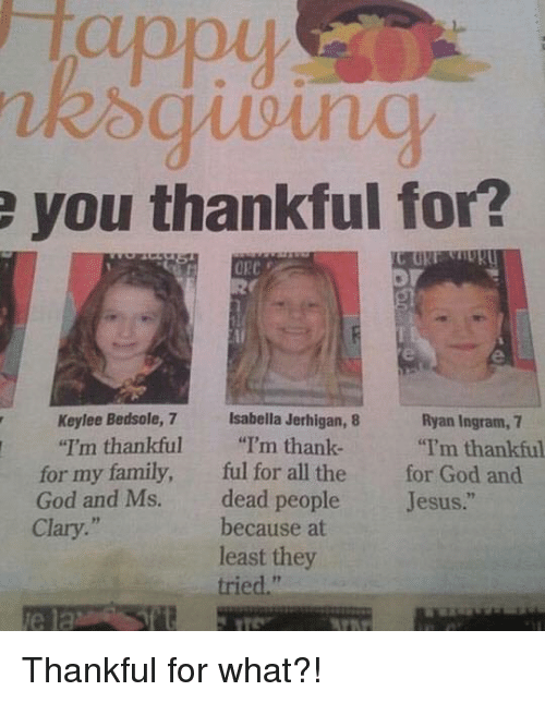 "Dank, Family, and God: e you thankful for?  C GRI  ORC  Keylee Bedsole, 7 Isabella Jerhigan, 8  Ryan Ingram,  ""I'm thankful  ""I'm thank.  ""I'm thankful  for my family,  ful for all the for God and  God and Ms. dead people  Jesus  because at  Clary.  least they  tried."" Thankful for what?!"