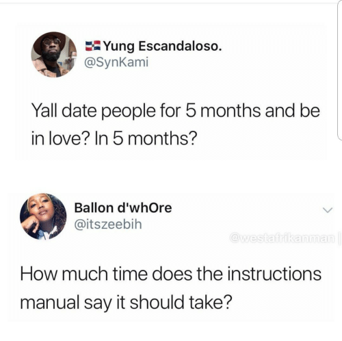 Ballon: E-Yung Escandaloso.  @SynKami  Yall date people for 5 months and be  in love? In 5 months?  Ballon d'whOre  @itszeebih  esiairika  How much time does the instructions  manual say it should take?
