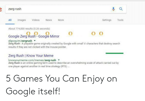 Google Zerg: e zerg rush  All Imas Videos News More  Settings Tools  About 774,000 results (0.26 seconds)  Google Zerg Rush Google Mirror  elgoog.im/zergrush  Zerg Rush-A playable game originally created by Google with small o characters that destroy search  results if they are not clicked with the mouse pointer  Zerg Rush I Know Your Meme  knowyourmeme.com/memes/zerg-rush  Zerg Rush is an online gaming term used to describe an overwhelming scale of attack carried out by  one player against another in real time strategy (RTS) 5 Games You Can Enjoy on Google itself!