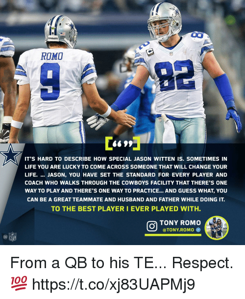 Dallas Cowboys, Life, and Memes: e1  CowBOTS  ROMO  IT'S HARD TO DESCRIBE HOW SPECIAL JASON WITTEN IS. SOMETIMES IN  LIFE YOU ARE LUCKY TO COME ACROSS SOMEONE THAT WILL CHANGE YOUR  LIFE. JASON, YOU HAVE SET THE STANDARD FOR EVERY PLAYER AND  COACH WHO WALKS THROUGH THE COWBOYS FACILITY THAT THERE'S ONE  WAY TO PLAY AND THERE'S ONE WAY TO PRACTICE... AND GUESS WHAT, YOU  CAN BE A GREAT TEAMMATE AND HUSBAND AND FATHER WHILE DOING IT.  TO THE BEST PLAYERI EVER PLAYED WITH.  TONY ROMO  @TONY.ROMO Φ  @叩 From a QB to his TE...  Respect. 💯 https://t.co/xj83UAPMj9