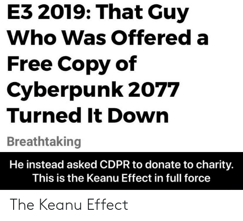 Free, Who, and Down: E3 2019: That Guy  Who Was Offered a  Free Copy of  Cyberpunk 2077  Turned It Down  Breathtaking  He instead asked CDPR to donate to charity.  This is the Keanu Effect in full force The Keanu Effect