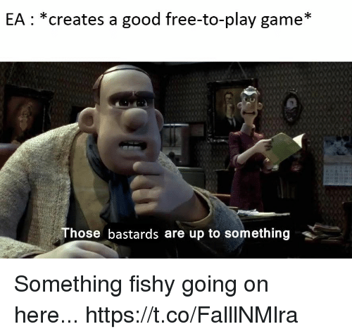 Video Games, Free, and Game: EA: *creates a good free-to-play game*  Those bastards are up to something Something fishy going on here... https://t.co/FalllNMlra