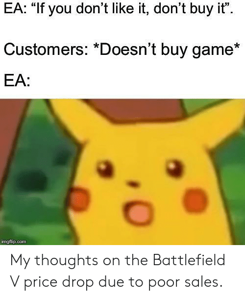 "Game, Battlefield, and Sales: EA: ""If you don't like it, don't buy it""  Customers: *Doesn't buy game*  EA:  imgflap.conm My thoughts on the Battlefield V price drop due to poor sales."