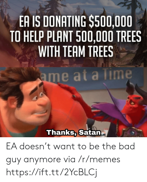 plant: EA IS DONATING $500,000  TO HELP PLANT 500,000 TREES  WITH TEAM TREES  ame at a Time  Thanks, Satan EA doesn't want to be the bad guy anymore via /r/memes https://ift.tt/2YcBLCj