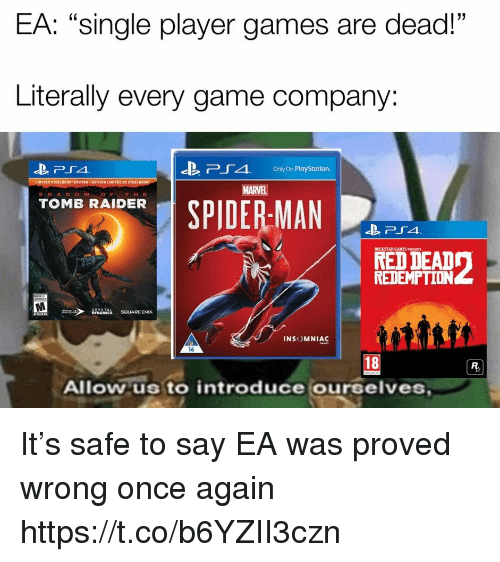 """PlayStation, Spider, and SpiderMan: EA: """"single player games are dead!""""  Literally every game company:  -B  Pr 4,  Only On PlayStation.  MARVEL  S H A DOWOF THE  SPIDER-MAN  TOMB RAIDER  ROCKSTAR GAMES PRESENTS  RED DEAD  REDEMPTION  INSOMNIAC  16  18  Allow us to introduce ourselves It's safe to say EA was proved wrong once again https://t.co/b6YZII3czn"""