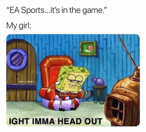 "Head, Memes, and Nfl: ""EA Sports...it's in the game.""  My girl:  ONFL MEMES  IGHT IMMA HEAD OUT"