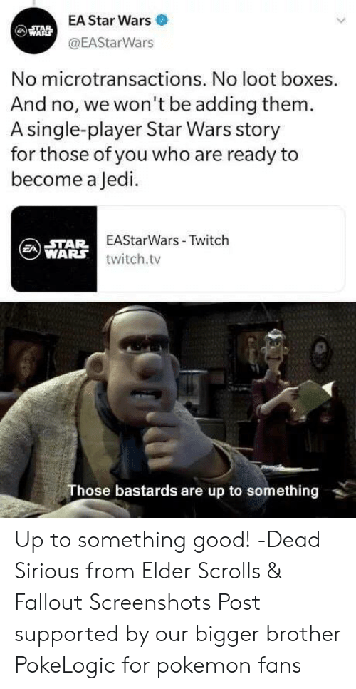 Jedi, Memes, and Pokemon: EA Star Wars  @EAStarWars  No microtransactions. No loot boxes  And no, we won't be adding them  A single-player Star Wars story  for those of you who are ready to  become a Jedi.  EAStarWars- Twitch  twitch.tv  WARS  Those bastards are up to something Up to something good! -Dead Sirious from Elder Scrolls & Fallout Screenshots  Post supported by our bigger brother PokeLogic for pokemon fans