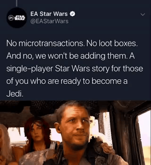 Jedi, Star Wars, and Star: EA Star Wars  @EAStarWars  No microtransactions. No loot boxes.  And no, we won't be adding them. A  single-player Star Wars story for those  of you who are ready to become a  Jedi.
