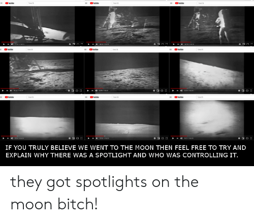 Bitch, Facepalm, and Free: eabe  Sa  Seache  Seach  Searth  e  Seach  Seach  o GO  be  Seach  Seach  o GO  o GO  IF YOU TRULY BELIEVE WE WENT TO THE MOON THEN FEEL FREE TO TRY AND  EXPLAIN WHY THERE WAS A SPOTLIGHT AND WHO WAS CONTROLLING IT. they got spotlights on the moon bitch!