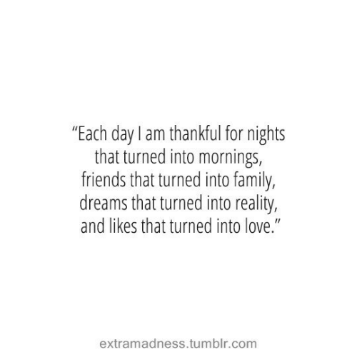 "Family, Friends, and Love: ""Each day I am thankful for nights  that turned into mornings,  friends that turned into family,  dreams that turned into reality,  and likes that turned into love.""  extramadness.tumblr.com"