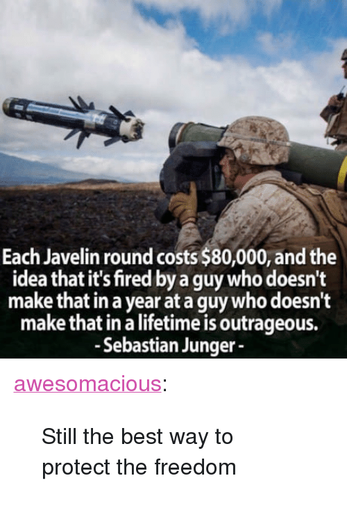 "Tumblr, Best, and Blog: Each Javelin round costs $80,000, and the  idea that it's fired by a guy who doesn't  make that in a year at a guy who doesn't  make that in a lifetime is outrageous.  - Sebastian Junger <p><a href=""http://awesomacious.tumblr.com/post/171029419297/still-the-best-way-to-protect-the-freedom"" class=""tumblr_blog"">awesomacious</a>:</p>  <blockquote><p>Still the best way to protect the freedom</p></blockquote>"