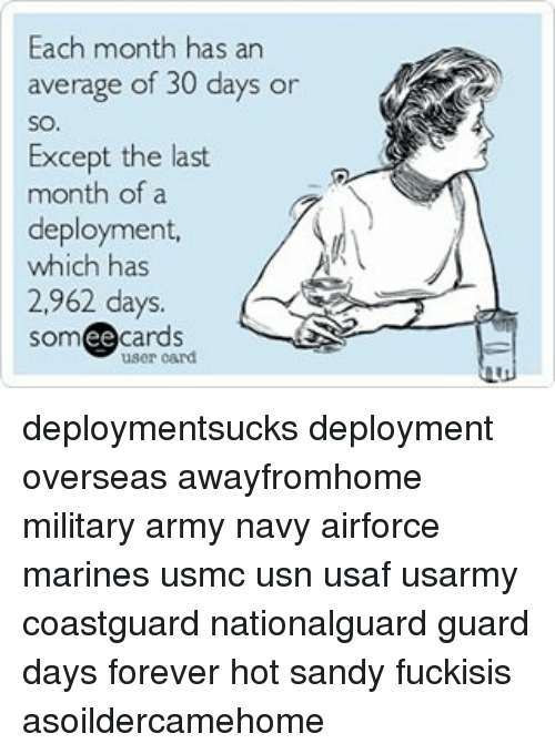 Memes, Army, and Forever: Each month has an  average of 30 days or  SO.  Except the last  month of a  deployment,  which has  2,962 days.  cards  ee  user card deploymentsucks deployment overseas awayfromhome military army navy airforce marines usmc usn usaf usarmy coastguard nationalguard guard days forever hot sandy fuckisis asoildercamehome