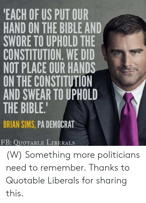 Constitution: EACH OF US PUT OUR  HAND ON THE BIBLE AND  SWORE TO UPHOLD THE  CONSTITUTION. WE DID  NOT PLACE OUR HANDS  ON THE CONSTITUTION  AND SWEAR TO UPHOLD  THE BIBLE.  BRIAN SIMS, PA DEMOCRAT  FB: QUoTABLE LIBERALS (W) Something more politicians need to remember.  Thanks to Quotable Liberals for sharing this.