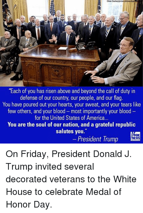 """Memes, 🤖, and Blood: """"Each of you has risen above and beyond the call of duty in  defense of our country, our people, and our flag  You have poured out your hearts, your sweat, and your tears like  few others, and your blood-most importantly your blood  for the United States of America...  You are the soul of our nation, and a grateful republic  salutes you.""""  President Trump  NEWS On Friday, President Donald J. Trump invited several decorated veterans to the White House to celebrate Medal of Honor Day."""
