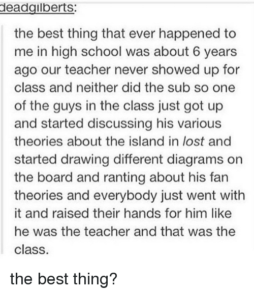 Memes, School, and Teacher: eadgilberts:  the best thing that ever happened to  me in high school was about 6 years  ago our teacher never showed up for  class and neither did the sub so one  of the guys in the class just got up  and started discussing his various  theories about the island in lost and  started drawing different diagrams on  the board and ranting about his fan  theories and everybody just went with  it and raised their hands for him like  he was the teacher and that was the  class the best thing?