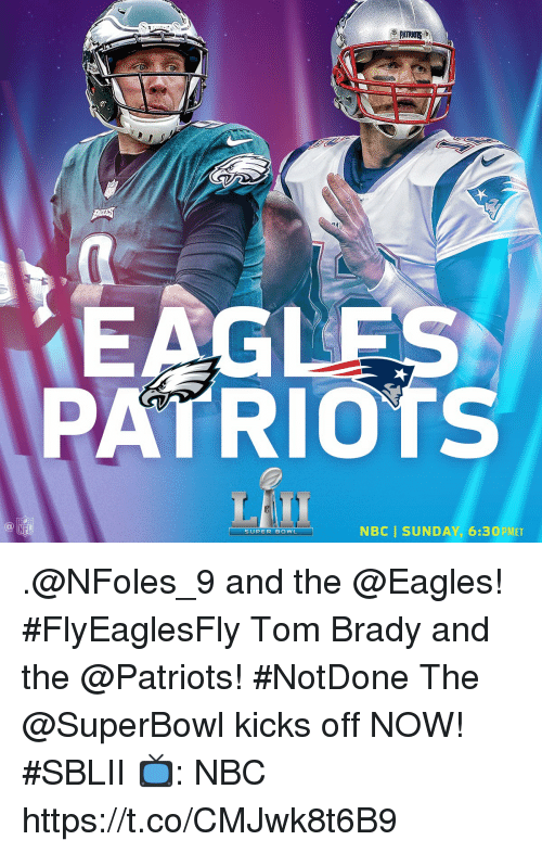Philadelphia Eagles, Memes, and Patriotic: EAG  PATRIOTS  NBC  SUNDAY, 6:30 PMET  SUPER BOWL .@NFoles_9 and the @Eagles! #FlyEaglesFly Tom Brady and the @Patriots! #NotDone  The @SuperBowl kicks off NOW! #SBLII  📺: NBC https://t.co/CMJwk8t6B9