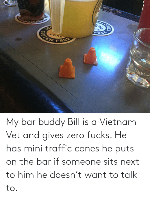 cones: EALORA  VOL  FREE  10  ALC/VOL  CUTEN  FREE My bar buddy Bill is a Vietnam Vet and gives zero fucks. He has mini traffic cones he puts on the bar if someone sits next to him he doesn't want to talk to.