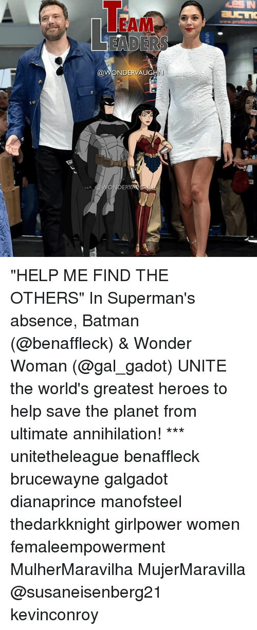 "Batman, Memes, and Help: EAM  @WONDERVAUG  IN  @WONDERV ""HELP ME FIND THE OTHERS"" In Superman's absence, Batman (@benaffleck) & Wonder Woman (@gal_gadot) UNITE the world's greatest heroes to help save the planet from ultimate annihilation! *** unitetheleague benaffleck brucewayne galgadot dianaprince manofsteel thedarkknight girlpower women femaleempowerment MulherMaravilha MujerMaravilla @susaneisenberg21 kevinconroy"