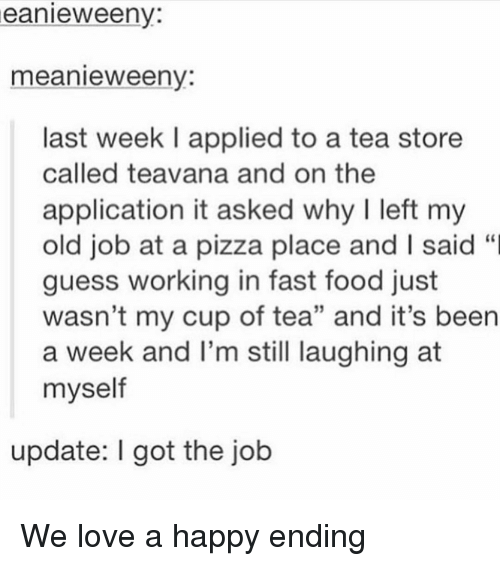 "Fast Food, Food, and Love: eanieweeny:  meanieweeny:  last week I applied to a tea store  called teavana and on the  application it asked why I left my  old job at a pizza place and I said ""I  guess working in fast food just  wasn't my cup of tea"" and it's been  a week and I'm still laughing at  myself  update: I got the job We love a happy ending"