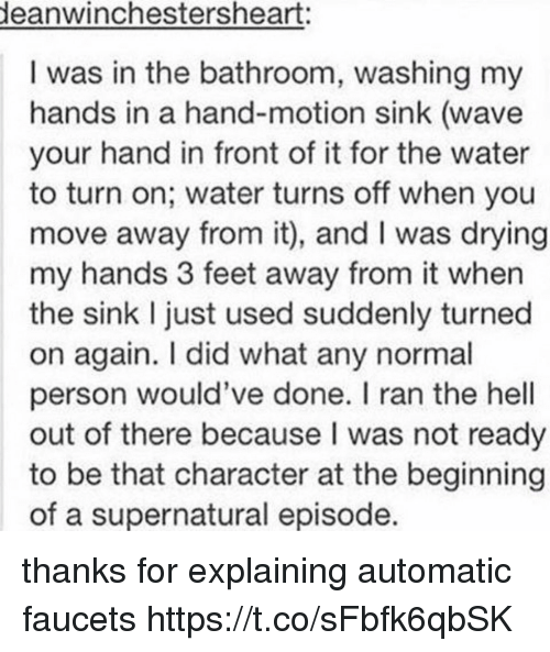 Supernatural, Water, and Hell: eanwinchestersheart:  I was in the bathroom, washing my  hands in a hand-motion sink (wave  your hand in front of it for the water  to turn on; water turns off when you  move away from it), and I was drying  my hands 3 feet away from it when  the sink I just used suddenly turned  on again. I did what any normal  person would've done. I ran the hell  out of there because I was not ready  to be that character at the beginning  of a supernatural episode. thanks for explaining automatic faucets https://t.co/sFbfk6qbSK