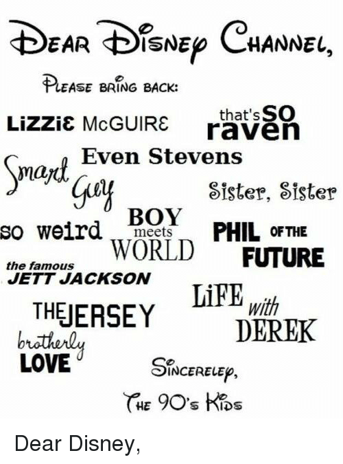 Memes, Sister, Sister, and Raven: EAR DISNEp CHANNEL,  EASE BRING BACK:  Lizzie McGUIRE that SSO  raven  Even Stevens  may  Sister, Sister  BOY  so weird  meets  PHIL OF THE  the famous  WORLD  FUTURE  JETT JACKSON  THEJERSEY  With  DEREK  LOVE  INCERELEp,  HET  S hIDS Dear Disney,
