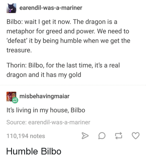 Andrew Bogut, Bilbo, and My House: earendil-was-a-mariner  Bilbo: wait I get it now. The dragon is a  metaphor for greed and power. We need to  'defeat' it by being humble when we get the  treasure  Thorin: Bilbo, for the last time, it's a real  dragon and it has my gold  misbehavingmaian  It's living in my house, Bilbo  Source: earendil-was-a-mariner  110,194 notes Humble Bilbo