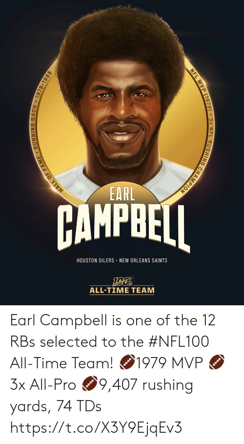 campbell: EARL  AMPBEI  HOUSTON OILERS NEW ORLEANS SAINTS  ALL-TIME TEAM  HALL OF FAME RUNNING BACK 1978-1985  NFL MVP (1979) 3x NFL RUSHING CHAMPION Earl Campbell is one of the 12 RBs selected to the #NFL100 All-Time Team!  🏈1979 MVP 🏈3x All-Pro 🏈9,407 rushing yards, 74 TDs https://t.co/X3Y9EjqEv3