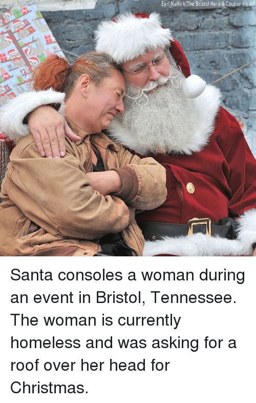 Bristol: Earl Neikirk/The Bristol Herald-Courier via AP Santa consoles a woman during an event in Bristol, Tennessee. The woman is currently homeless and was asking for a roof over her head for Christmas.