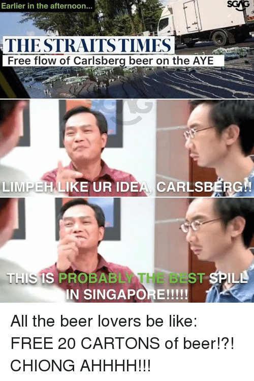 Be Like, Beer, and Memes: Earlier in the afternoon  THE STRAITS TIMES  LIMPEHLIKE UR IDEA CARLsBERG  T  THIS IS PROBABLY  ST  IN SINGAPORE! All the beer lovers be like: FREE 20 CARTONS of beer!?! CHIONG AHHHH!!!