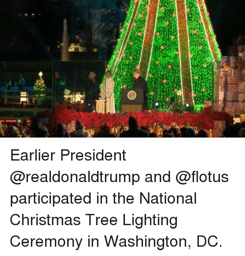 Christmas, Memes, and Christmas Tree: Earlier President @realdonaldtrump and @flotus participated in the National Christmas Tree Lighting Ceremony in Washington, DC.