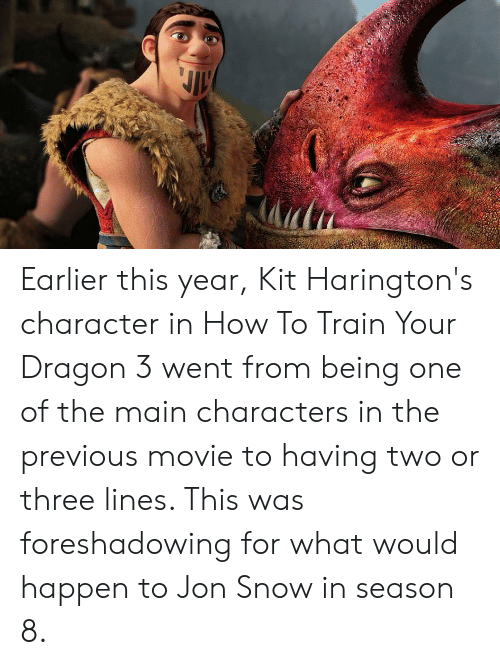 Jon Snow, How To, and Movie: Earlier this year, Kit Harington's character in How To Train Your Dragon 3 went from being one of the main characters in the previous movie to having two or three lines. This was foreshadowing for what would happen to Jon Snow in season 8.