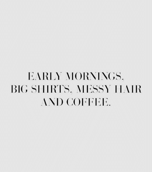 Coffee, Hair, and Big: EARLY MORNINGS.  BIG SIHIRTS, MESSY HAIR  AND COFFEE