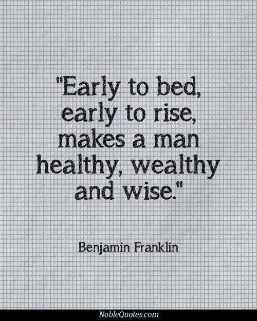 Franklin: Early to  early to rise,  makes a man  healthy, wealthy  and wise.  Benjamin Franklin
