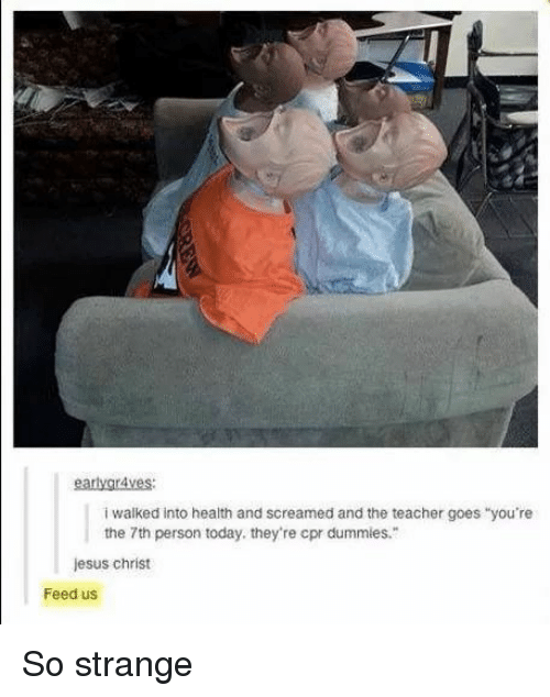 """cpr: earlygr4ves:  i walked into health and screamed and the teacher goes """"you're  the 7th person today. they're cpr dummies.  jesus christ  Feed us So strange"""