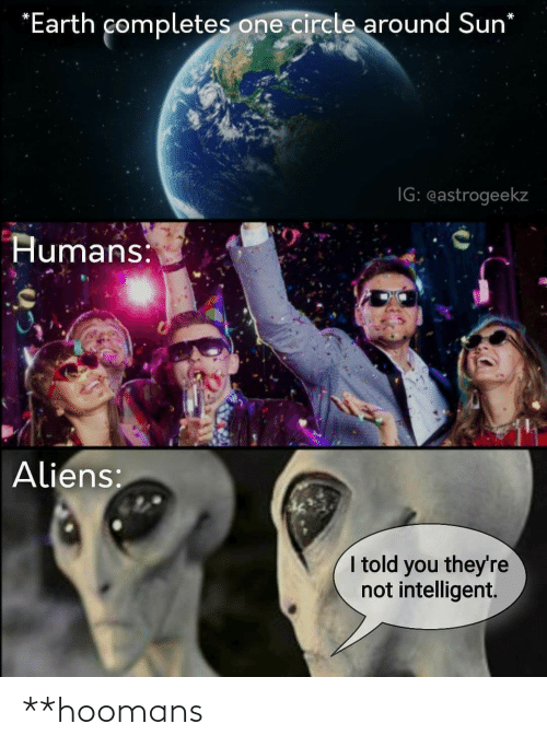 Hoomans: *Earth completes one circle around Sun*  IG: eastrogeekz  Humans:  Aliens:  I told you they're  not intelligent. **hoomans