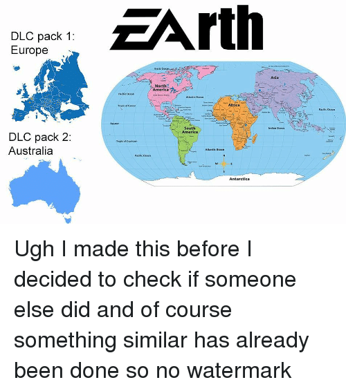 America, Memes, and Australia: EArth  DLC pack 1:  Europe  Arctic Ocean  Asia  North  America  Pacific Ocean  Atlantic Ocean  Tropic of Cancer  Pacific Ocean  tquator  South  America  Indian Ocean  DLC pack 2  Australia  Treplic of Capricorn  Atlantic Ocean  Pacific Ocean  Antarctica Ugh I made this before I decided to check if someone else did and of course something similar has already been done so no watermark