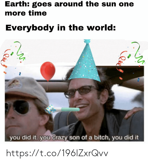 the sun: Earth: goes around the sun one  more time  Everybody in the world:  you did it. you crazy son of a bitch, you did it  lee https://t.co/196lZxrQvv