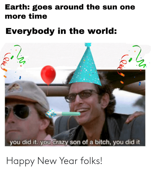 the sun: Earth: goes around the sun one  more time  Everybody in the world:  you did it. you crazy son of a bitch, you did it Happy New Year folks!