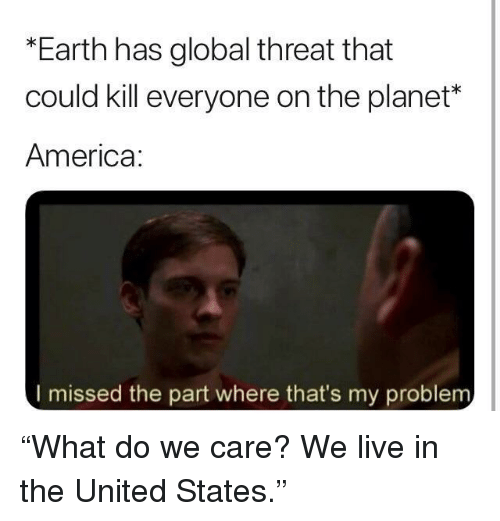 "America, Earth, and Live: *Earth has global threat that  could kill everyone on the planet*  America:  I missed the part where that's my problem ""What do we care? We live in the United States."""