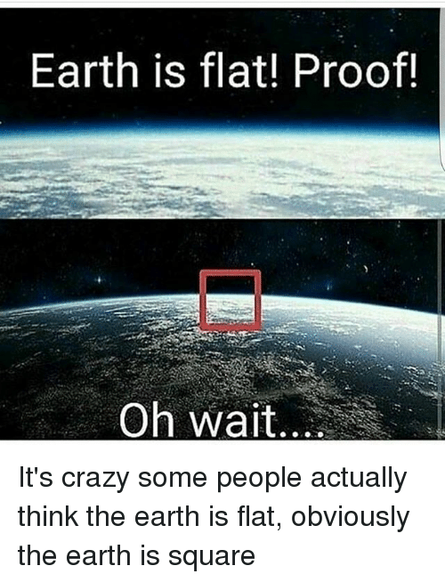 Proofs: Earth is flat! Proof!  Oh wait.. It's crazy some people actually think the earth is flat, obviously the earth is square