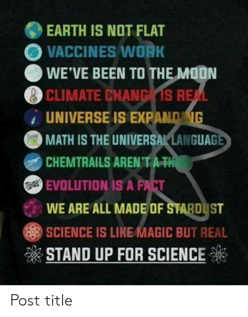 Work, Earth, and Evolution: EARTH IS NOT FLAT  OVACCINES WORK  WE'VE BEEN TO TH  CLIMATE CHANG S R  UNIVERSE IS EXPAND  MATH IS THE UNIVERSAL LANGUA  EVOLUTION IS A FACT  WE ARE ALL MADE OF STABD ST  SCIENCE IS LIKE MAGIC BUT REAL  ※STAND UP FOR SCIENCE Post title