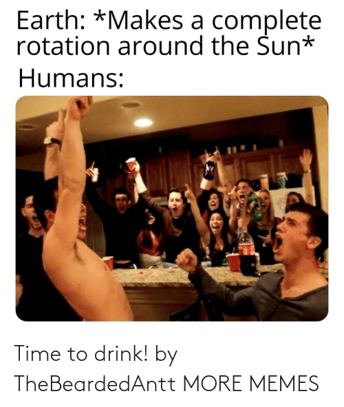 the sun: Earth: *Makes a complete  rotation around the Sun*  Humans: Time to drink! by TheBeardedAntt MORE MEMES