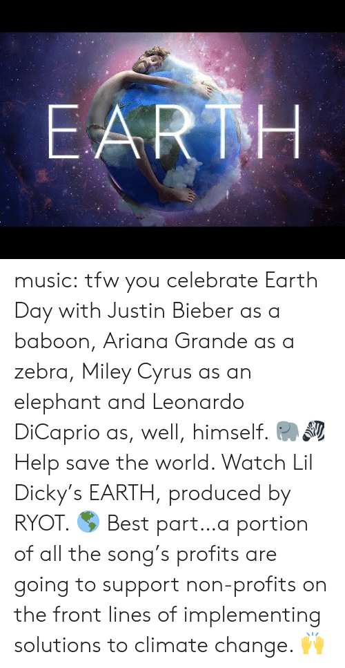 Leonardo DiCaprio: EARTH music:  tfw you celebrate Earth Day with Justin Bieber as a baboon, Ariana Grande as a zebra, Miley Cyrus as an elephant and Leonardo DiCaprio as, well, himself. 🐘🦓  Help save the world. Watch Lil Dicky's EARTH, produced by RYOT. 🌎  Best part…a portion of all the song's profits are going to support non-profits on the front lines of implementing solutions to climate change. 🙌