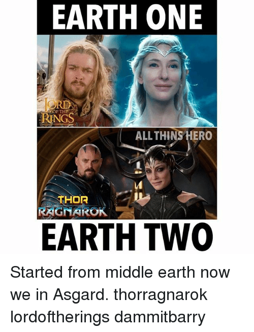 Memes, Earth, and Thor: EARTH ONE  NGS  ALLTHINS HERO  THOR  RAGNAROK  EARTH TWO Started from middle earth now we in Asgard. thorragnarok lordoftherings dammitbarry