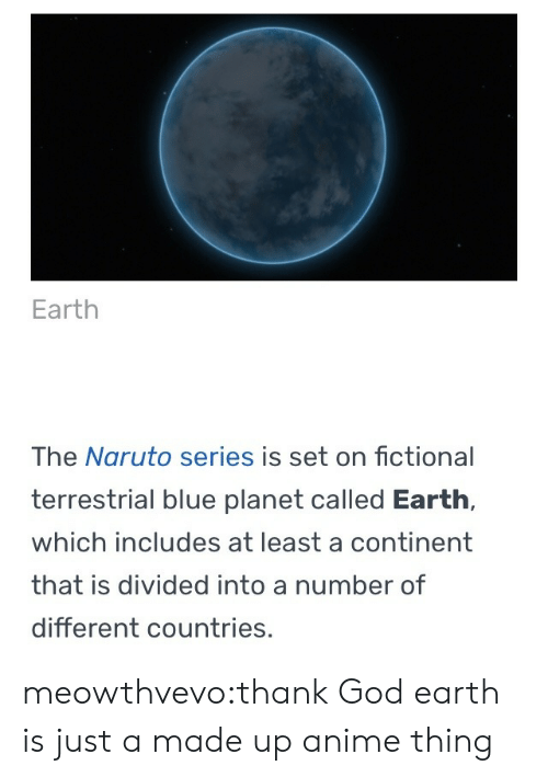 Anime, God, and Naruto: Earth  The Naruto series is set on fictional  terrestrial blue planet called Earth,  which includes at least a continent  that is divided into a number of  different countries, meowthvevo:thank God earth is just a made up anime thing